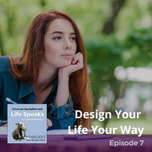Life Speaks 007:  Design Your Life Your Way